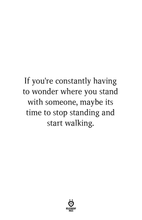 Time, Wonder, and You: If you're constantly having  to wonder where you stand  with someone, maybe its  time to stop standing and  start walking.