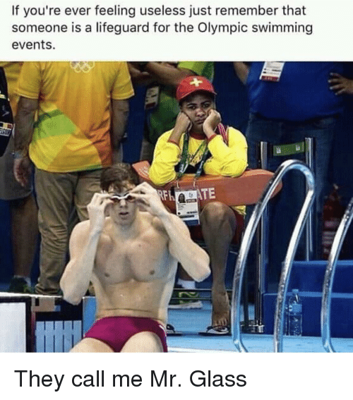 Swimming, Glass, and Remember: If you're ever feeling useless just remember that  someone is a lifeguard for the Olympic swimming  events. They call me Mr. Glass