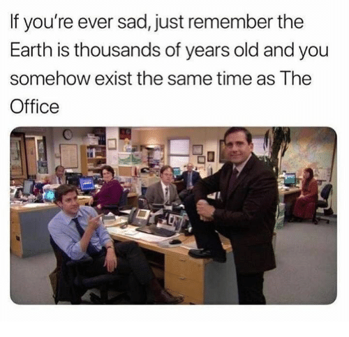 The Office, Earth, and Office: If you're ever sad, just remember the  Earth is thousands of years old and you  somehow exist the same time as The  Office