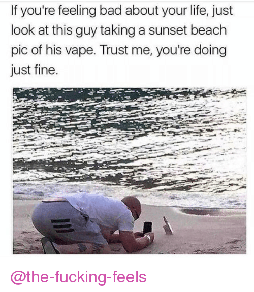 """Bad, Fucking, and Life: If you're feeling bad about your life, just  look at this guy taking a sunset beach  pic of his vape. Trust me, you're doing  just fine. <p><a class=""""tumblelog"""" href=""""https://tmblr.co/m3GRA-qLWs4UvMH2iD3UKHg"""">@the-fucking-feels</a></p>"""