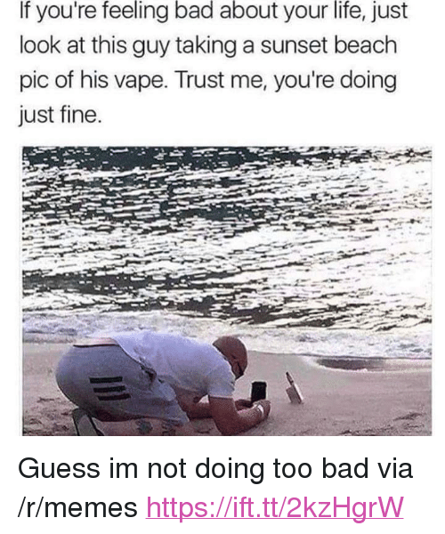 """Bad, Life, and Memes: If you're feeling bad about your life, just  look at this guy taking a sunset beach  pic of his vape. Trust me, you're doing  just fine <p>Guess im not doing too bad via /r/memes <a href=""""https://ift.tt/2kzHgrW"""">https://ift.tt/2kzHgrW</a></p>"""