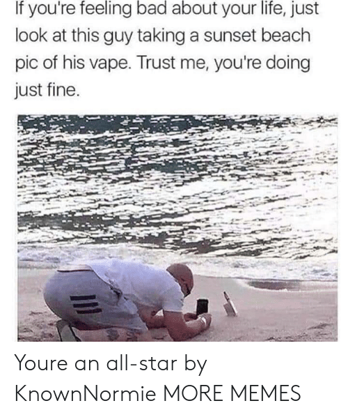 Vape: If you're feeling bad about your life, just  look at this guy taking a sunset beach  pic of his vape. Trust me, you're doing  just fine Youre an all-star by KnownNormie MORE MEMES