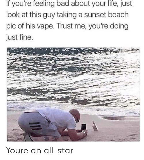 Vape: If you're feeling bad about your life, just  look at this guy taking a sunset beach  pic of his vape. Trust me, you're doing  just fine Youre an all-star