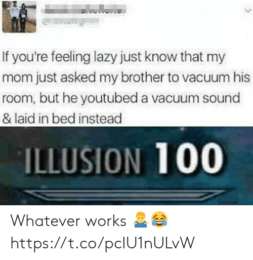 Lazy, Vacuum, and Mom: If you're feeling lazy just know that my  mom just asked my brother to vacuum his  room, but he youtubed a vacuum sound  & laid in bed instead  ILLUSION 100 Whatever works 🤷♂️😂 https://t.co/pcIU1nULvW