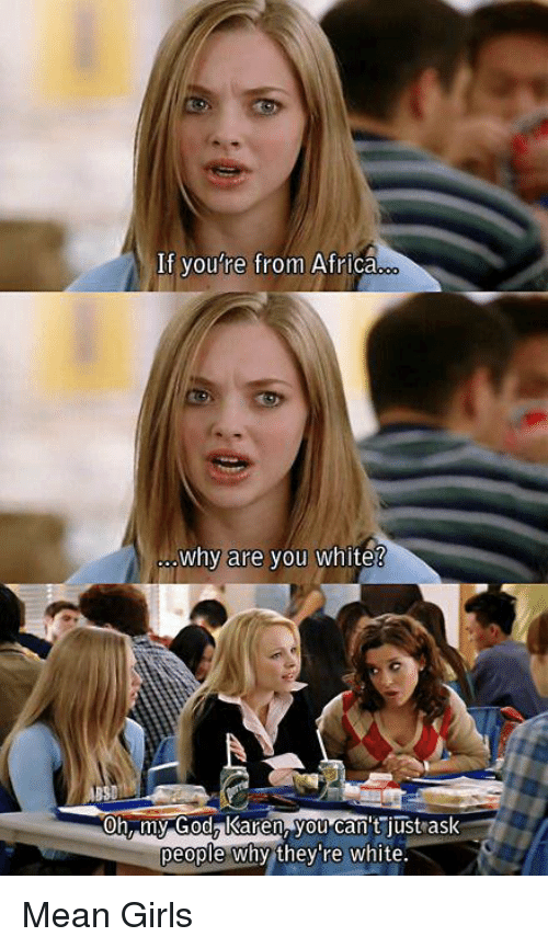 Why Are You White: If you're from Africa  why are you white?  Oh my God? Karen you can't ust ask  people why they're white Mean Girls