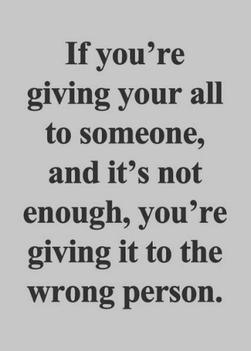All, Person, and Youre: If you're  giving your all  to someone,  and it's not  enough, you're  giving it to the  wrong person.