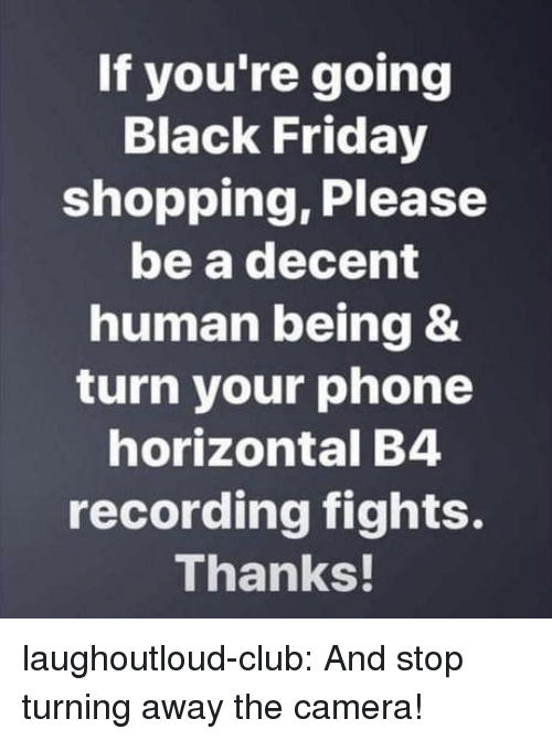 Black Friday, Club, and Friday: If you're going  Black Friday  shopping, Please  be a decent  human being &  turn your phone  horizontal B4  recording fights.  Thanks laughoutloud-club:  And stop turning away the camera!