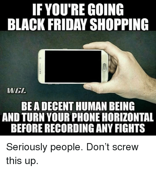 Black Friday, Friday, and Phone: IF YOU'RE GOING  BLACK FRIDAY SHOPPING  WEL  BEA DECENT HUMAN BEING  AND TURN YOUR PHONE HORIZONTAL  BEFORE RECORDING ANY FIGHTS Seriously people. Don't screw this up.