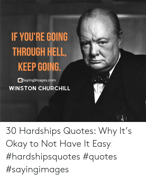 Okay, Quotes, and Hell: IF YOU'RE GOING  THROUGH HELL,  KEEP GOING  SayingImages.com  WINSTON CHURCHILL 30 Hardships Quotes: Why It's Okay to Not Have It Easy #hardshipsquotes #quotes #sayingimages