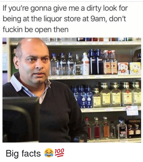Facts, Funny, and Dirty: If you're gonna give me a dirty look for  being at the liquor store at 9am, don't  fuckin be open thern  Henness Big facts 😂💯