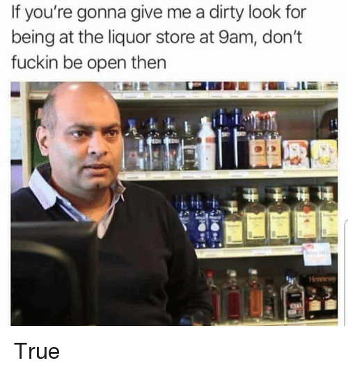 Funny, True, and Dirty: If you're gonna give me a dirty look for  being at the liquor store at 9am, don't  fuckin be open then True