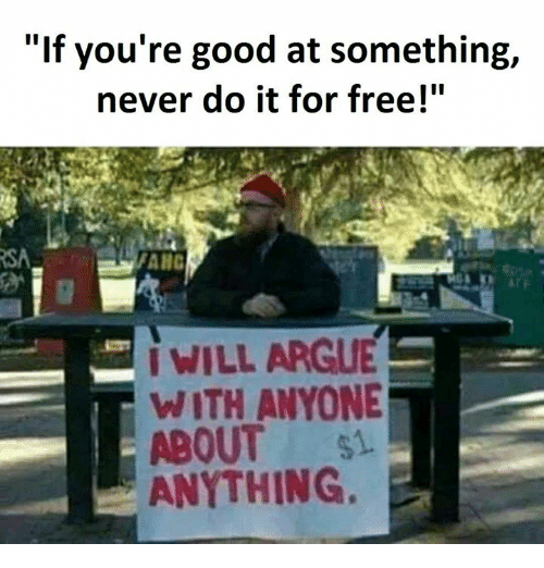 """Arguing, Memes, and Free: """"If you're good at something,  never do it for free!""""  I WILL ARGUE  WITH ANYONE  ABOUT si  ANYTHING."""