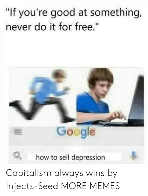 "Dank, Google, and Memes: ""If you're good at something,  never do it for free.""  Google  how to sell depression Capitalism always wins by Injects-Seed MORE MEMES"