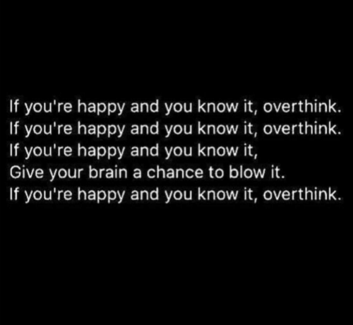 Brain, Happy, and Blow: If you're happy and you know it, overthink.  If you're happy and you know it, overthink.  If you're happy and you know it,  Give your brain a chance to blow it.  If you're happy and you know it, overthink.