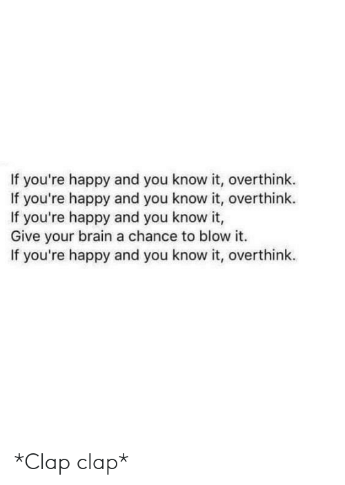 Brain, Happy, and Blow: If you're happy and you know it, overthink.  If you're happy and you know it, overthink.  If you're happy and you know it,  Give your brain a chance to blow it.  If you're happy and you know it, overthink. *Clap clap*