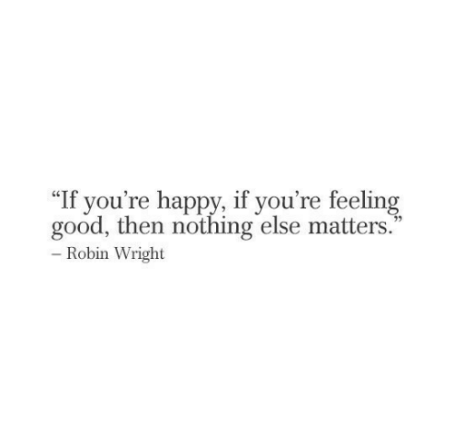 "robin: ""If you're happy, if you're feeling  good, then nothing else matters.  - Robin Wright"