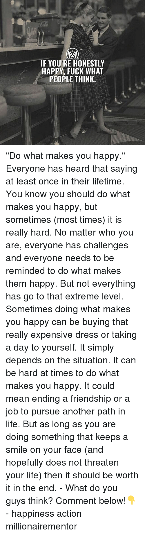 """do what makes you happy: IF YOU'RE HONESTLY  HAPPY, FUCK WHAT  PEOPLE THINK """"Do what makes you happy."""" Everyone has heard that saying at least once in their lifetime. You know you should do what makes you happy, but sometimes (most times) it is really hard. No matter who you are, everyone has challenges and everyone needs to be reminded to do what makes them happy. But not everything has go to that extreme level. Sometimes doing what makes you happy can be buying that really expensive dress or taking a day to yourself. It simply depends on the situation. It can be hard at times to do what makes you happy. It could mean ending a friendship or a job to pursue another path in life. But as long as you are doing something that keeps a smile on your face (and hopefully does not threaten your life) then it should be worth it in the end. - What do you guys think? Comment below!👇 - happiness action millionairementor"""