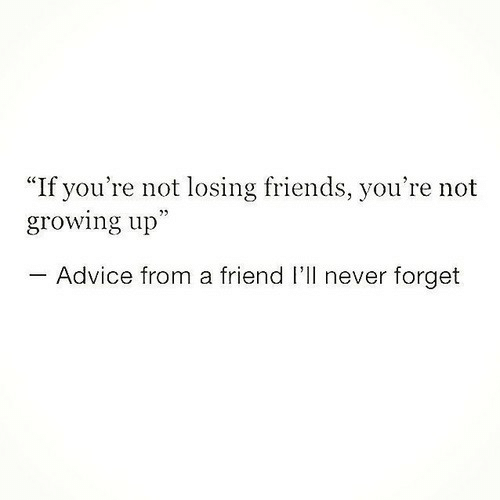 """Advice, Friends, and Growing Up: """"If you're not losing friends, you're not  growing up""""  Advice from a friend I'll never forget"""