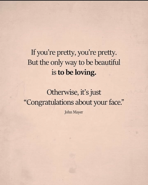 """Beautiful, John Mayer, and Congratulations: If you're pretty, you're pretty.  But the only way to be beautiful  is to be loving.  Otherwise, it's just  """"Congratulations about your face.""""  John Mayer"""