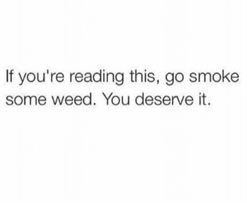 Memes, Weed, and If Youre Reading This: If you're reading this, go smoke  some weed. You deserve it.