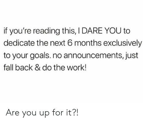 Do The Work: if you're reading this, I DARE YOU to  dedicate the next 6 months exclusively  to your goals. no announcements, just  fall back & do the work! Are you up for it?!