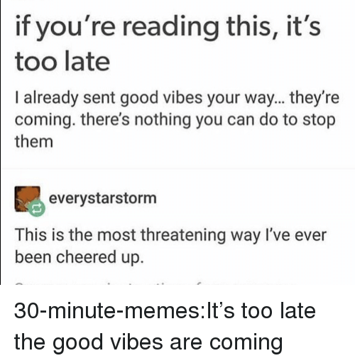 Memes, Tumblr, and Blog: if you're reading this, it's  too late  I already sent good vibes your way... they're  coming. there's nothing you can do to stop  them  90  everystarstorm  This is the most threatening way I've ever  been cheered up. 30-minute-memes:It's too late the good vibes are coming