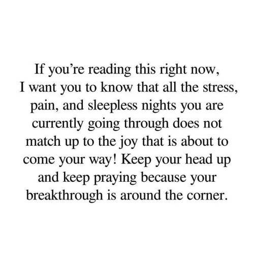Head, Match, and If Youre Reading This: If you're reading this right now,  I want you to know that all the stress,  pain, and sleepless nights you are  currently going through does not  match up to the joy that is about to  come your way! Keep your head up  and keep praying because your  breakthrough is around the corner