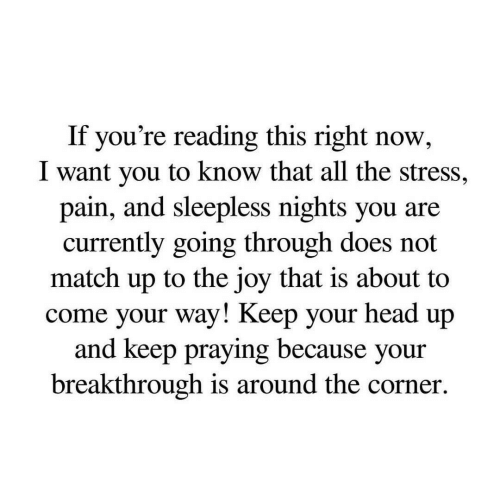 keep your head up: If you're reading this right now,  I want you to know that all the stress,  pain, and sleepless nights you are  currently going through does not  match up to the joy that is about to  come your way! Keep your head up  and keep praying because your  breakthrough is around the corner.