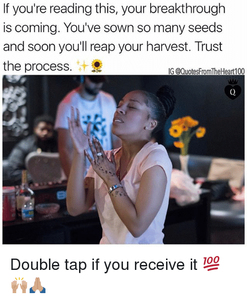 Memes, Soon..., and If Youre Reading This: If you're reading this, your breakthrough  is coming. You've sown so many seeds  and soon you'll reap your harvest. Trust  the process.  IG @QuotesFromTheHeart100 Double tap if you receive it 💯🙌🏽🙏🏽