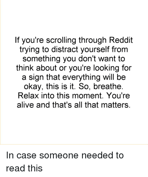 Alive, Reddit, and Okay: If you're scrolling through Reddit  trying to distract yourself from  something you don't want to  think about or you're looking for  a sign that everything will be  okay, this is it. So, breathe  Relax into this moment. You're  alive and that's all that matters In case someone needed to read this