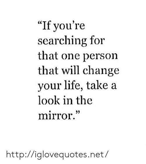 "Life, Http, and Mirror: ""If you're  searching for  that one person  that will change  your life, take a  look in the  mirror."" http://iglovequotes.net/"