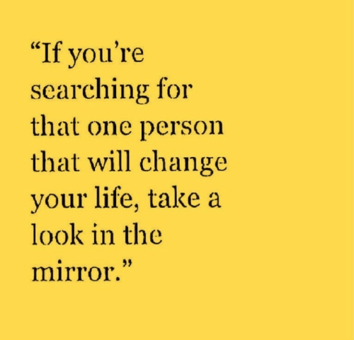 "Life, Mirror, and Change: ""If you're  searching for  that one person  that will change  your life, take a  look in the  mirror."""