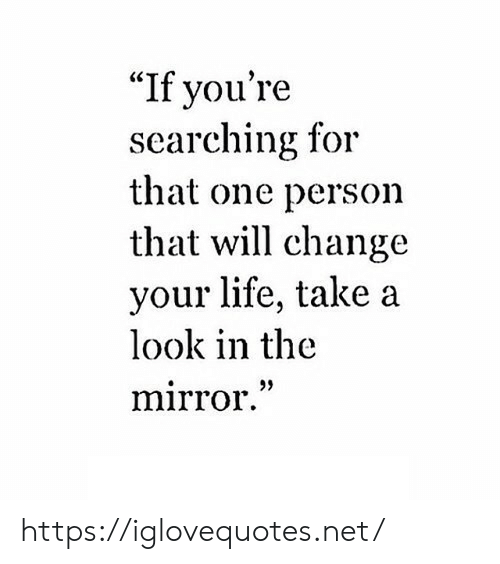 """Look In The Mirror: """"If you're  searching for  that one person  that will change  your life, take a  look in the  mirror."""" https://iglovequotes.net/"""