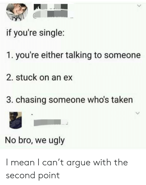 stuck: if you're single:  1. you're either talking to someone  2. stuck on an ex  3. chasing someone who's taken  No bro, we ugly I mean I can't argue with the second point