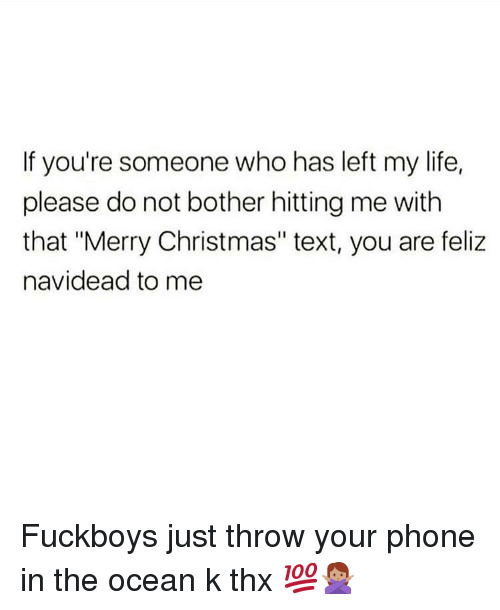 """Christmas, Life, and Memes: If you're someone who has left my life,  please do not bother hitting me with  that """"Merry Christmas"""" text, you are feliz  navidead to me Fuckboys just throw your phone in the ocean k thx 💯🙅🏽♀️"""