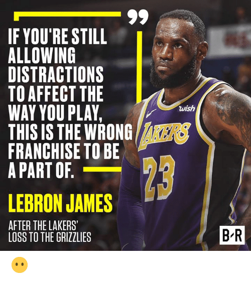 Distractions: IF YOU'RE STILL  ALLOWING  DISTRACTIONS  TO AFFECTTHE  WAY YOU PLAY,  THIS IS THE WRONG  FRANCHISE TO BE  A PART OF  wish  8  KERS  LEBRON JAMES  AFTER THE LAKERS'  1  2  B-R  LOSS TO THE GRIZZLIES 😶