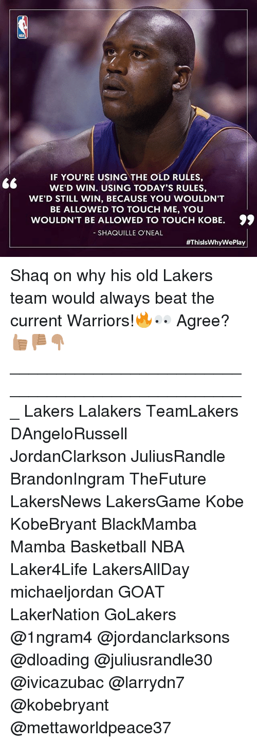 Shaquille O'Neal: IF YOU'RE USING THE OLD RULES,  WE'D WIN. USING TODAY'S RULES,  WE'D STILL WIN, BECAUSE YOU WOULDN'T  BE ALLOWED TO TOUCH ME, YOU  WOULDN'T BE ALLOWED TO TOUCH KOBE. 99  SHAQUILLE O'NEAL  #ThislsWhy WePlay Shaq on why his old Lakers team would always beat the current Warriors!🔥👀 Agree?👍🏽👎🏽👇🏽 ___________________________________________________ Lakers Lalakers TeamLakers DAngeloRussell JordanClarkson JuliusRandle BrandonIngram TheFuture LakersNews LakersGame Kobe KobeBryant BlackMamba Mamba Basketball NBA Laker4Life LakersAllDay michaeljordan GOAT LakerNation GoLakers @1ngram4 @jordanclarksons @dloading @juliusrandle30 @ivicazubac @larrydn7 @kobebryant @mettaworldpeace37