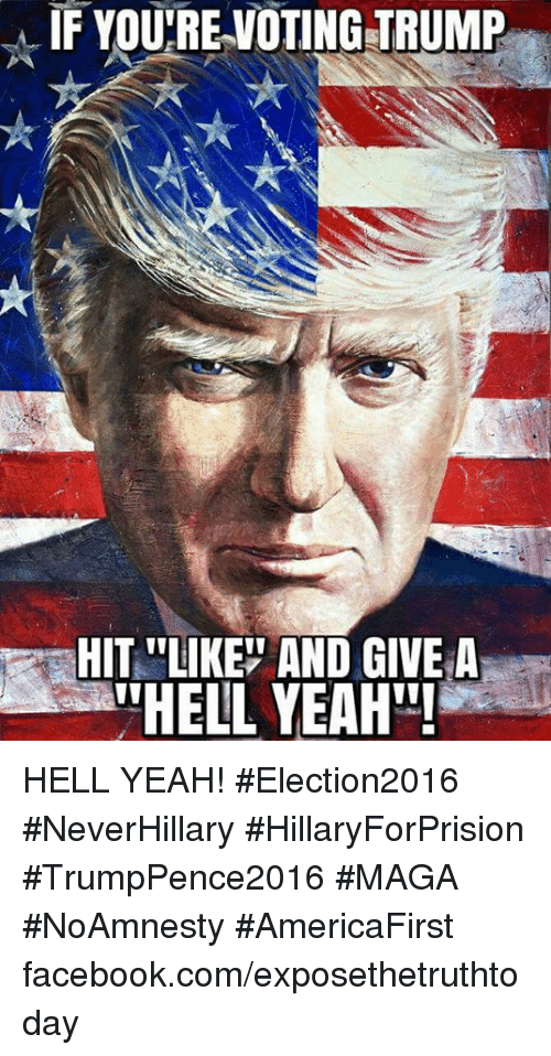 """Vote Trump: IF YOURE VOTING TRUMP  HIT LIKE AND GIVE A  ATHELL YEAH""""! HELL YEAH! #Election2016 #NeverHillary #HillaryForPrision #TrumpPence2016 #MAGA #NoAmnesty #AmericaFirst facebook.com/exposethetruthtoday"""