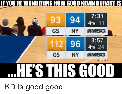 msg: IF YOU'RE WONDERING HOW GOOD KEVIN DURANT IS  7:31  4TH 11  GS NY MSG  93 94  11 9624  GS NY AMSG  @NBAMEMES  HE'S THIS GOOD KD is good good