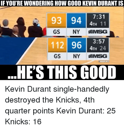 Kevin Durant, New York Knicks, and Nba: IF YOU'RE WONDERING HOW GOOD KEVIN DURANT IS  93 94 11  GS NY MSG  112 96 H 24  93 94731  4TH 24  GS NY AMSG  @NBAMEMES  HE'S THIS GOOD Kevin Durant single-handedly destroyed the Knicks,  4th quarter points Kevin Durant: 25 Knicks: 16