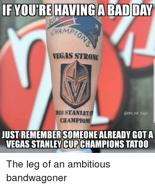 Memes, National Hockey League (NHL), and Las Vegas: IF YOUREHAVİNG  CHAMPI  VEGAS STRONG  2018 STANLEY  @nhl_ref_Jogic  CHAMPIONS  JUST REMEMBERSOMEONEALREADY GOTA  VEGAS STANLEY CUPCHAMPIONS TATOO The leg of an ambitious bandwagoner