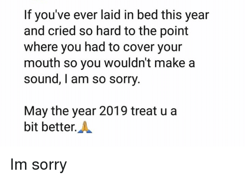 Sorry, Make A, and Sound: If you've ever laid in bed this year  and cried so hard to the point  where you had to cover your  mouth so you wouldn't make a  sound, I am so sorry  May the year 2019 treat u a  bit better.A Im sorry