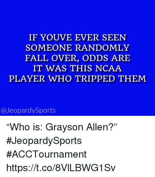 """Grayson Allen: IF YOUVE EVER SEEN  SOMEONE RANDOMLY  FALL OVER, ODDS ARE  IT WAS THIS NCAA  PLAYER WHO TRIPPED THEM  @JeopardySports """"Who is: Grayson Allen?"""" #JeopardySports #ACCTournament https://t.co/8VlLBWG1Sv"""
