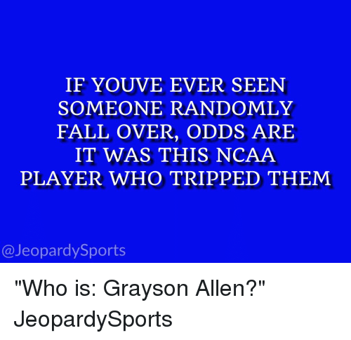 """Grayson Allen: IF YOUVE EVER SEEN  SOMEONE RANDOMLY  FALL OVER, ODDS ARE  IT WAS THIS NCAA  PLAYER WHO T RIPPED THEM  Jeopardy Sports """"Who is: Grayson Allen?"""" JeopardySports"""