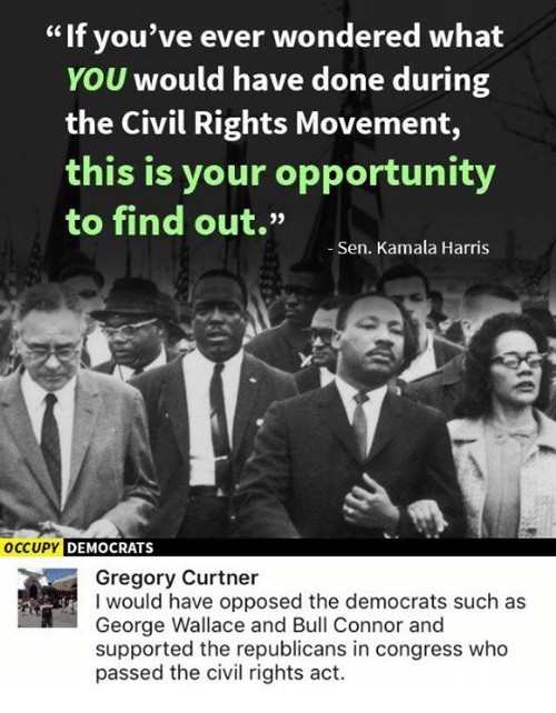 """Memes, Opportunity, and George Wallace: If you've ever wondered what  YOU would have done during  the Civil Rights Movement,  this is your opportunity  to find out.""""  -Sen. Kamala Harris  OCCUPY DEMOCRATS  Gregory Curtner  I would have opposed the democrats such as  George Wallace and Bull Connor and  supported the republicans in congress who  passed the civil rights act."""