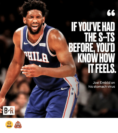 The S: IF YOUVE HAD  THE S-TS  BEFORE, YOUD  HILAKNOW HOW  IT FEELS  StutHub  Joel Embiid on  his stomach virus  B R 😩💩
