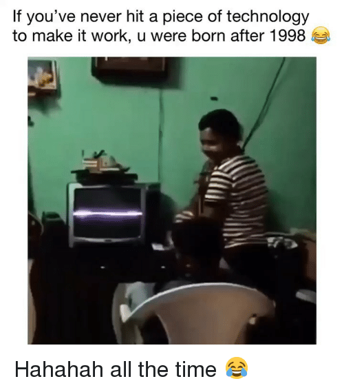 Funny, Work, and Technology: If you've never hit a piece of technology  to make it work, u were born after 1998 Hahahah all the time 😂