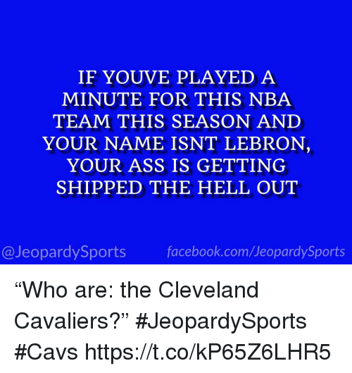 "Ass, Cavs, and Cleveland Cavaliers: IF YOUVE PLAYED A  MINUTE FOR THIS NBA  TEAM THIS SEASON ANID  YOUR NAME ISNT LEBRON  YOUR ASS IS GETTING  SHIPPED THE HELL OUT  @JeopardySportsfacebook.com/JeopardySports ""Who are: the Cleveland Cavaliers?"" #JeopardySports #Cavs https://t.co/kP65Z6LHR5"