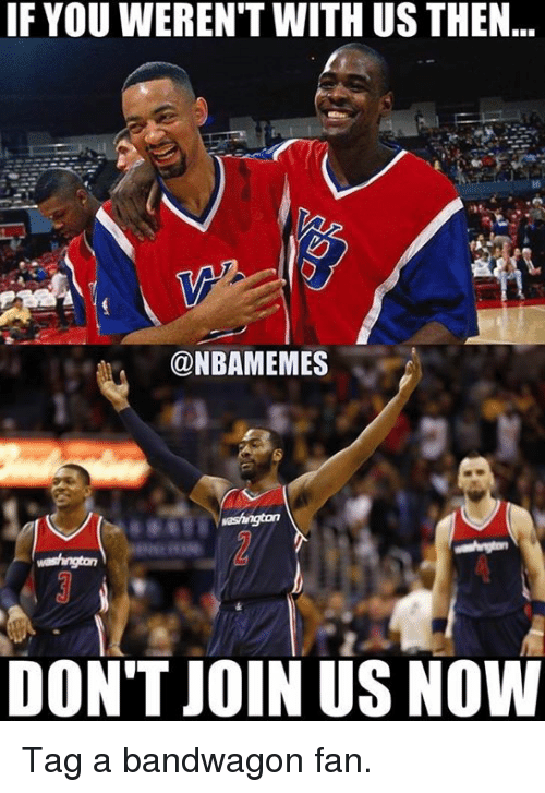 Nba, Bandwagon Fan, and Now: IF YOUWEREN'T WITH US THEN  @NBAMEMES  DON'T JOIN US NOW Tag a bandwagon fan.