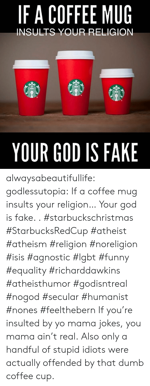 Insults: IFA COFFEE MUG  INSULTS YOUR RELIGION  YOUR GOD IS FAKE alwaysabeautifullife:  godlessutopia:  If a coffee mug insults your religion… Your god is fake.  . #starbuckschristmas #StarbucksRedCup #atheist #atheism #religion #noreligion #isis #agnostic #lgbt #funny #equality #richarddawkins #atheisthumor #godisntreal #nogod #secular #humanist #nones #feelthebern  If you're insulted by yo mama jokes, you mama ain't real.  Also only a handful of stupid idiots were actually offended by that dumb coffee cup.